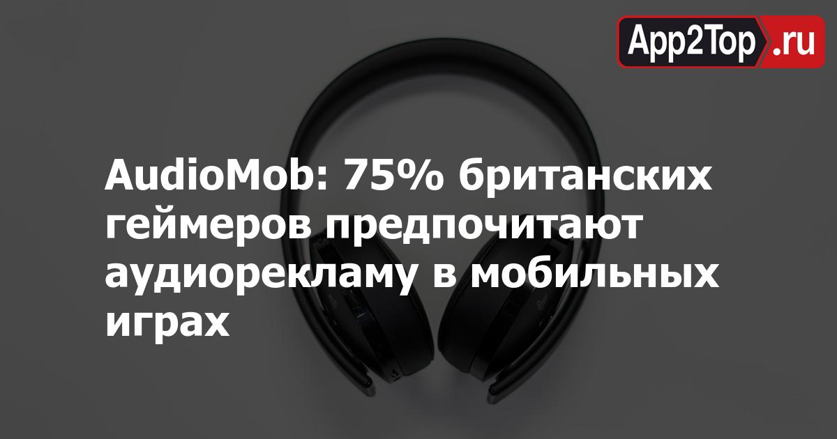 AudioMob: 75% британских геймеров предпочитают аудиорекламу в мобильных играх