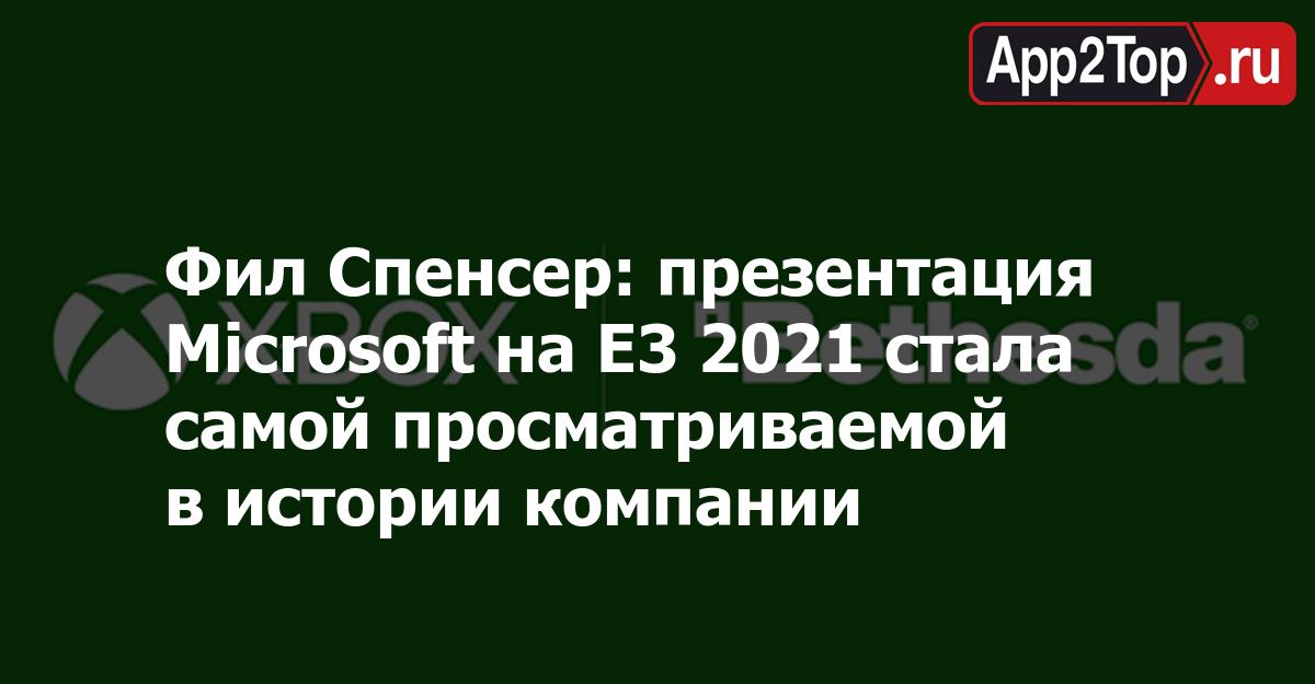 Фил Спенсер: презентация Microsoft на E3 2021 стала самой просматриваемой в истории компании