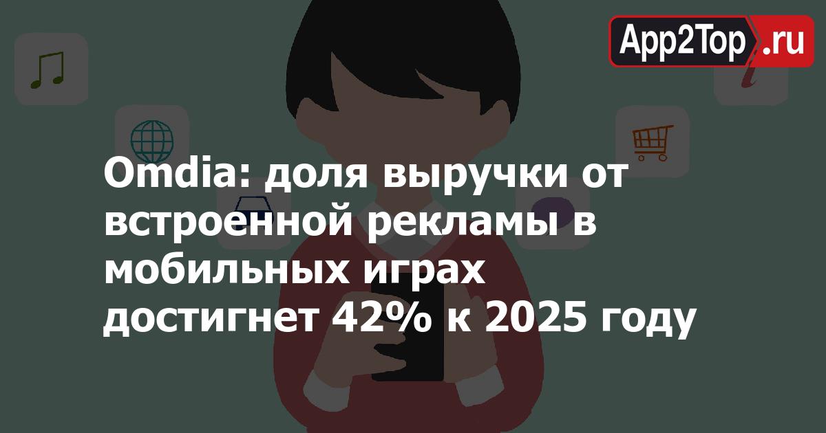 Omdia: доля выручки от встроенной рекламы в мобильных играх достигнет 42% к 2025 году