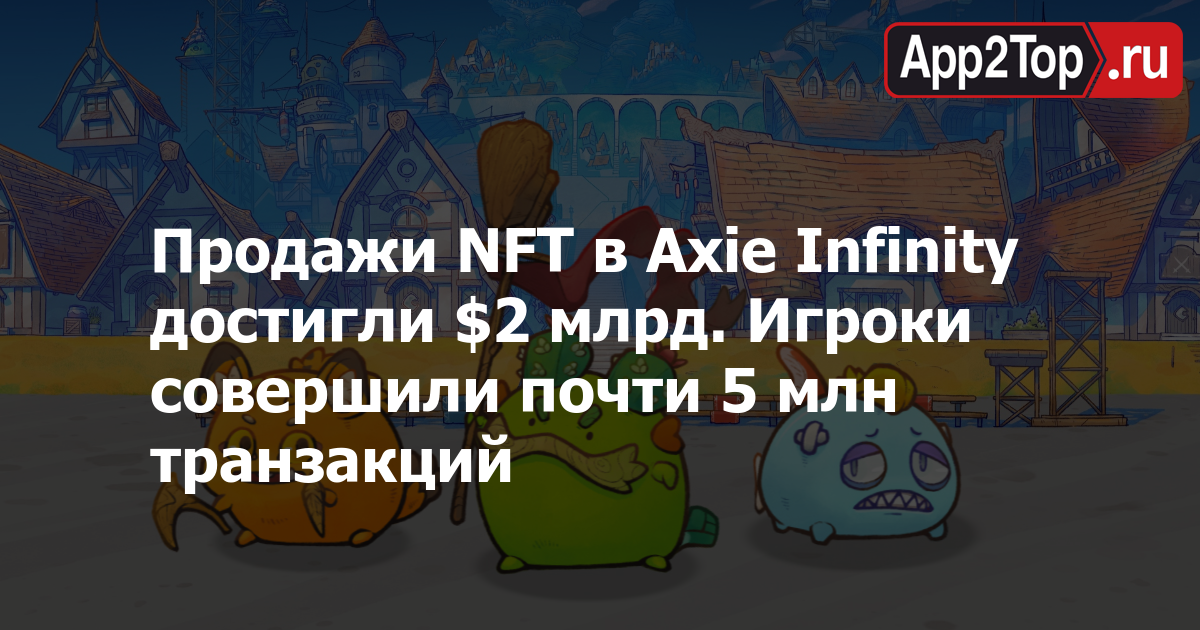 Продажи NFT в Axie Infinity достигли $2 млрд. Игроки совершили почти 5 млн транзакций