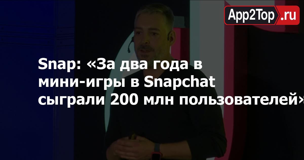 Snap Games: «За два года в мини-игры в Snapchat сыграли 200 млн человек»