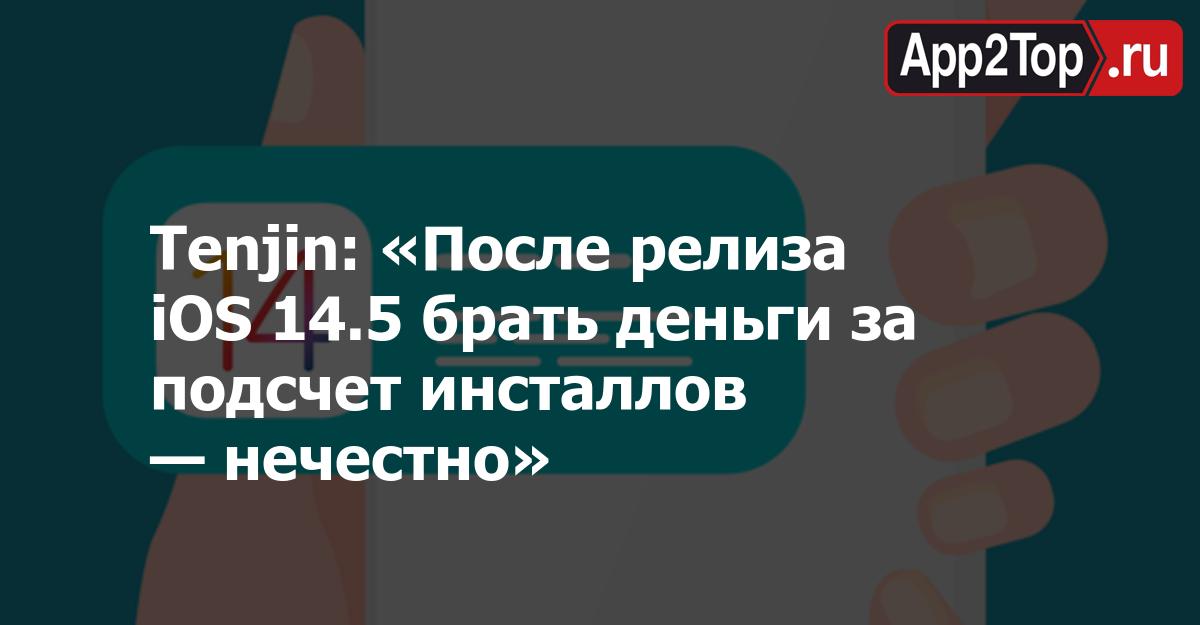 Tenjin: «После релиза iOS 14.5 брать деньги за подсчет инсталлов — нечестно»